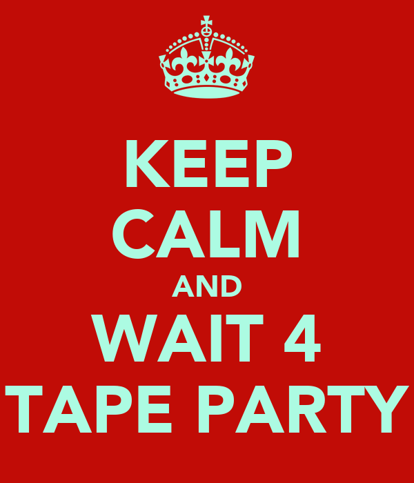 KEEP CALM AND WAIT 4 TAPE PARTY