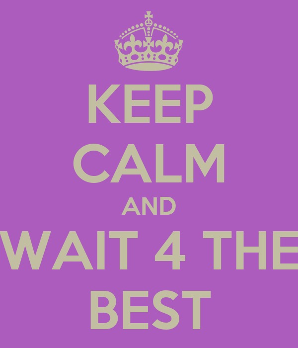 KEEP CALM AND WAIT 4 THE BEST