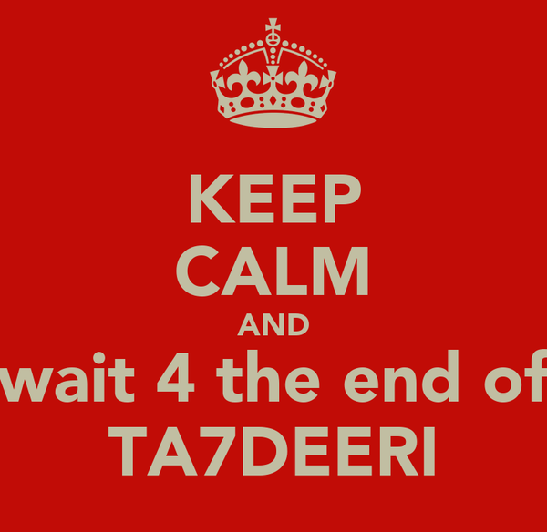 KEEP CALM AND wait 4 the end of TA7DEERI