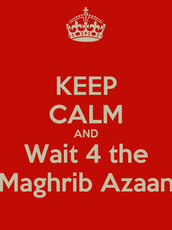 KEEP CALM AND Wait 4 the Maghrib Azaan