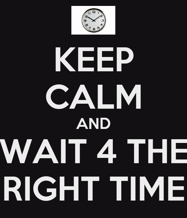KEEP CALM AND WAIT 4 THE RIGHT TIME
