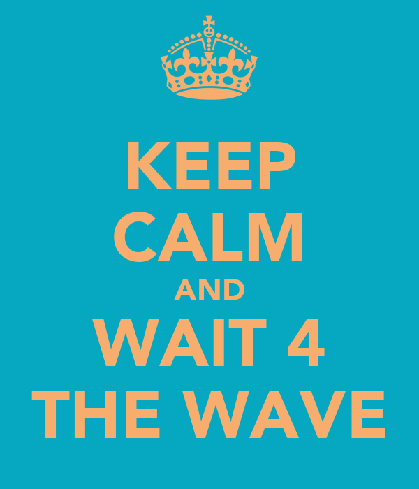 KEEP CALM AND WAIT 4 THE WAVE