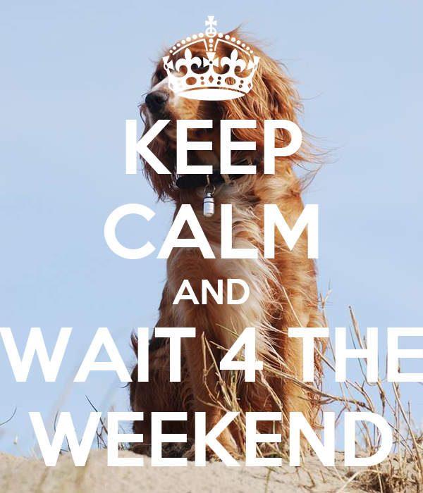 KEEP CALM AND WAIT 4 THE WEEKEND