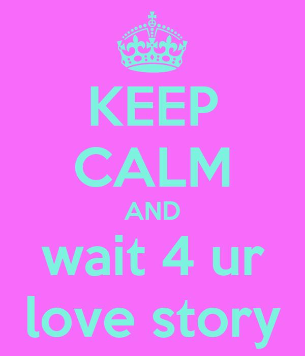 KEEP CALM AND wait 4 ur love story