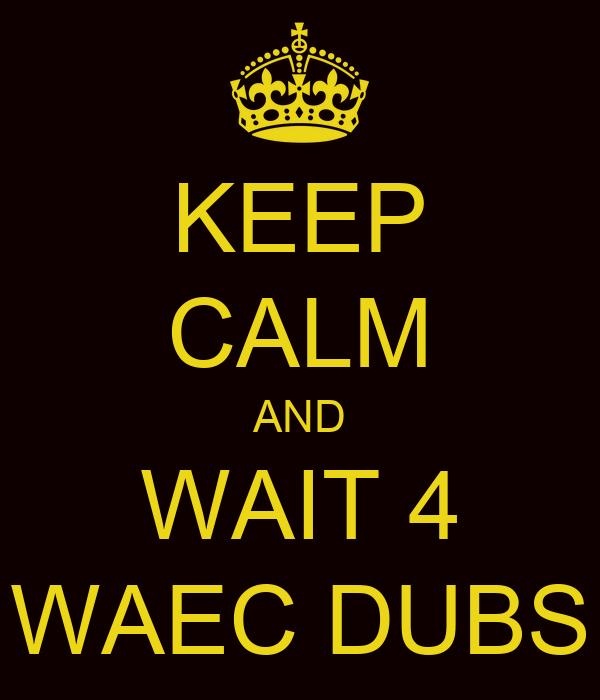 KEEP CALM AND WAIT 4 WAEC DUBS
