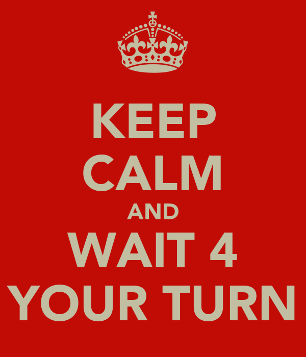 KEEP CALM AND WAIT 4 YOUR TURN