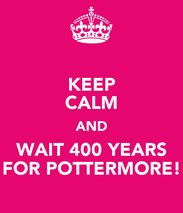 KEEP CALM AND WAIT 400 YEARS FOR POTTERMORE!