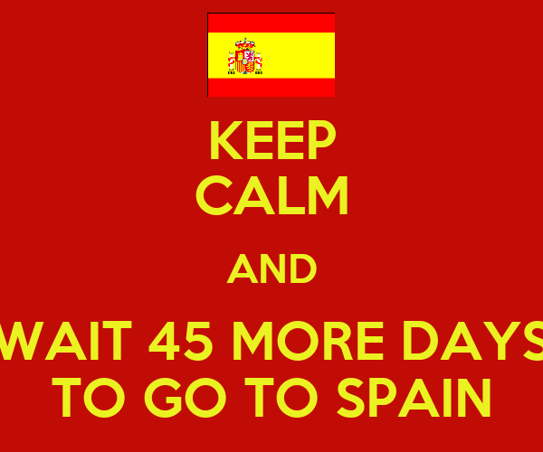 KEEP CALM AND WAIT 45 MORE DAYS TO GO TO SPAIN