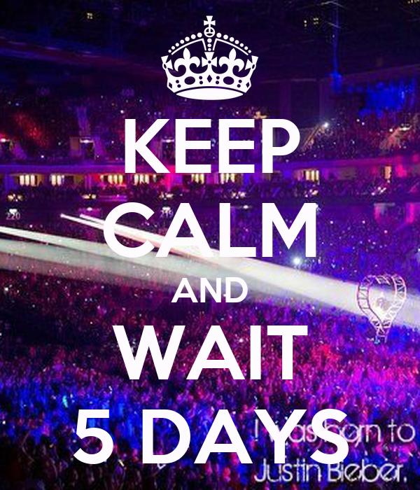 KEEP CALM AND WAIT 5 DAYS