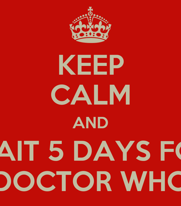 KEEP CALM AND WAIT 5 DAYS FOR DOCTOR WHO