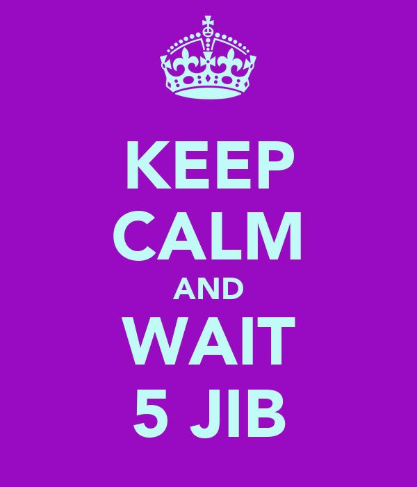 KEEP CALM AND WAIT 5 JIB