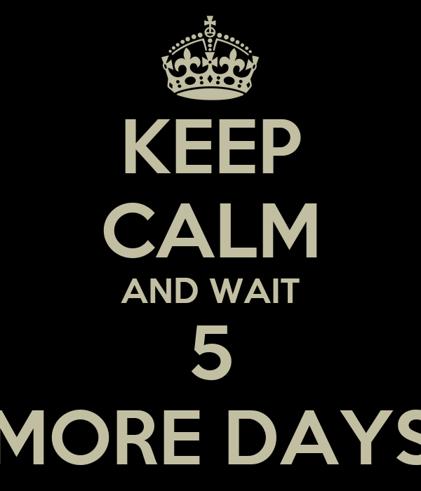 KEEP CALM AND WAIT 5 MORE DAYS
