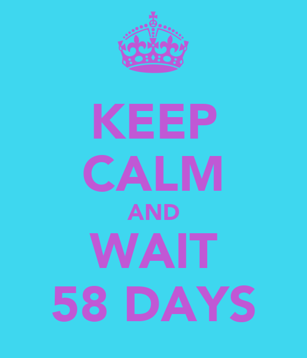 KEEP CALM AND WAIT 58 DAYS