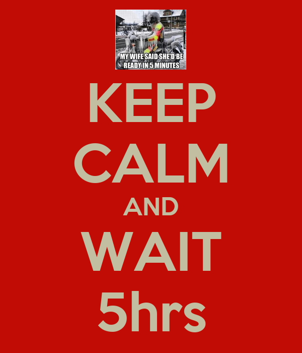 KEEP CALM AND WAIT 5hrs