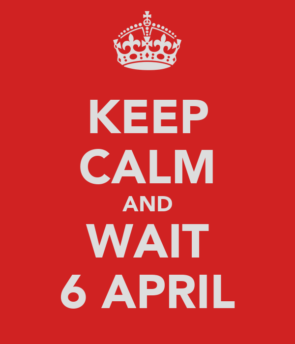 KEEP CALM AND WAIT 6 APRIL