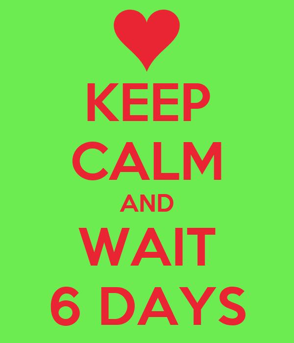 KEEP CALM AND WAIT 6 DAYS