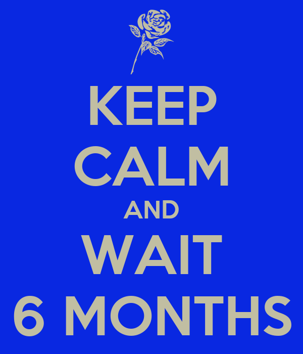 KEEP CALM AND WAIT 6 MONTHS