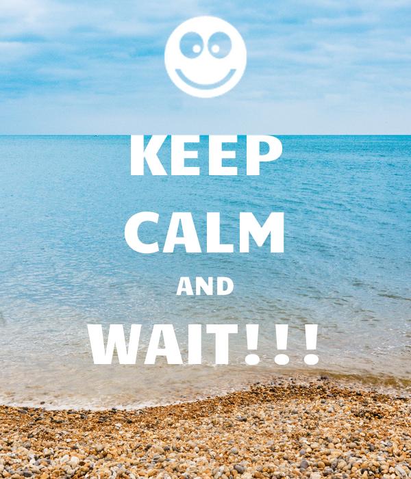 KEEP CALM AND WAIT!!!