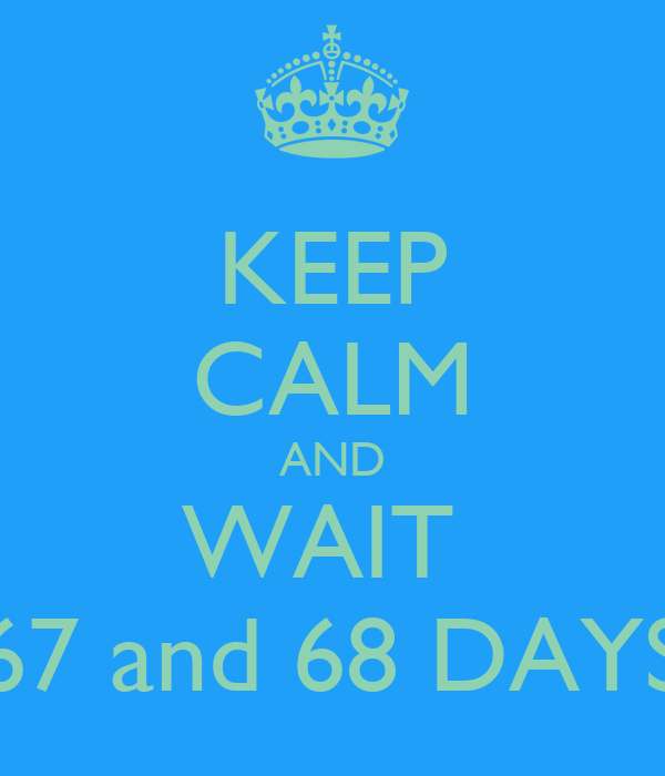 KEEP CALM AND WAIT  67 and 68 DAYS