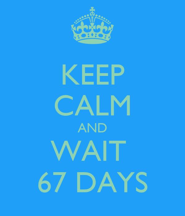 KEEP CALM AND WAIT  67 DAYS