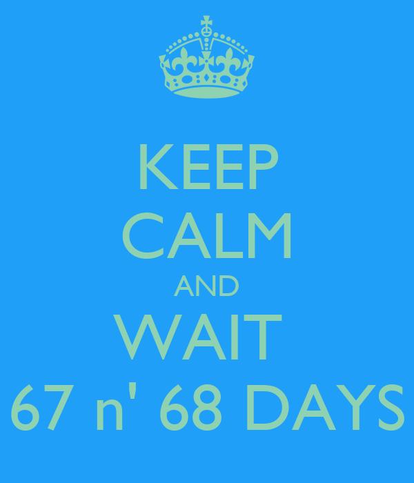 KEEP CALM AND WAIT  67 n' 68 DAYS