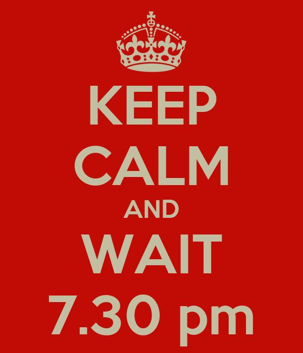 KEEP CALM AND WAIT 7.30 pm