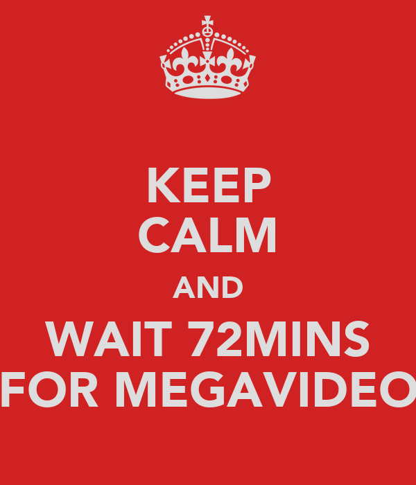 KEEP CALM AND WAIT 72MINS FOR MEGAVIDEO