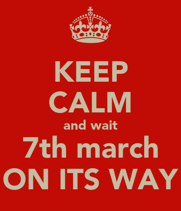 KEEP CALM and wait 7th march ON ITS WAY