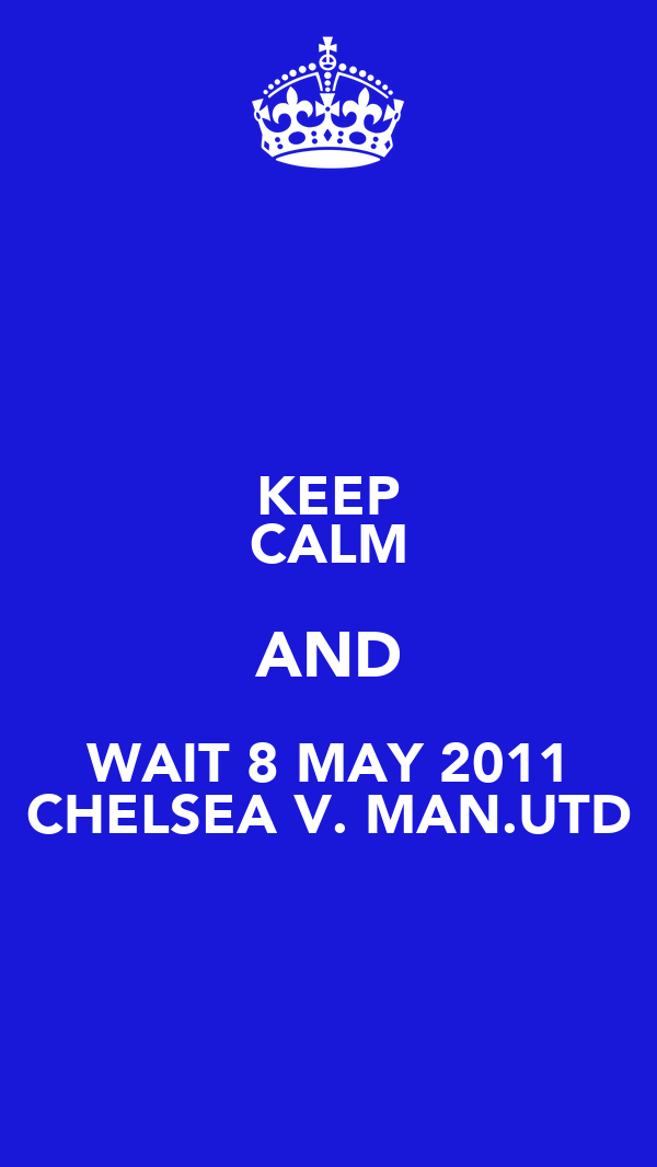 KEEP CALM AND WAIT 8 MAY 2011 CHELSEA V. MAN.UTD