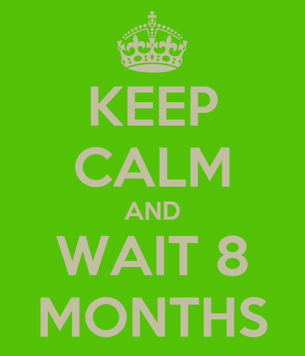 KEEP CALM AND WAIT 8 MONTHS