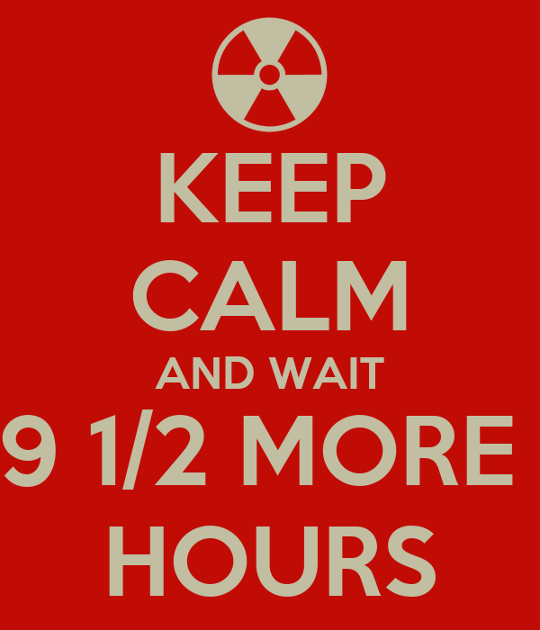 KEEP CALM AND WAIT 9 1/2 MORE  HOURS