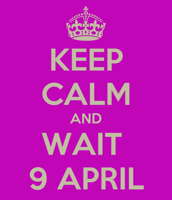 KEEP CALM AND WAIT  9 APRIL