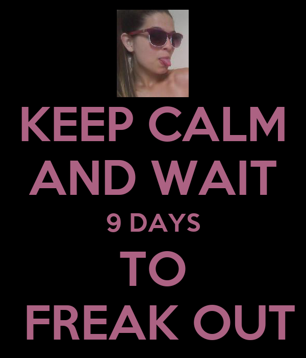 KEEP CALM AND WAIT 9 DAYS TO  FREAK OUT