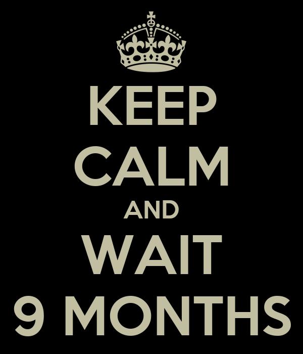 KEEP CALM AND WAIT 9 MONTHS