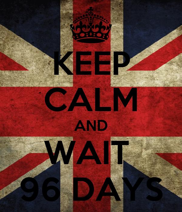 KEEP CALM AND WAIT  96 DAYS