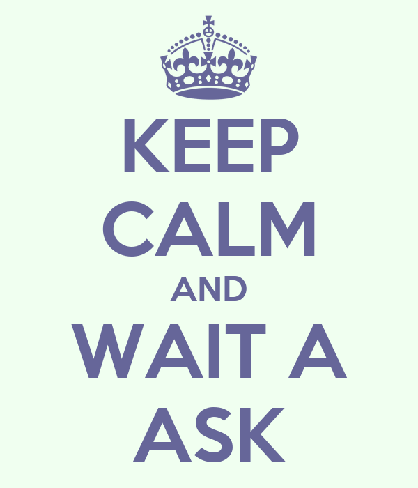 KEEP CALM AND WAIT A ASK