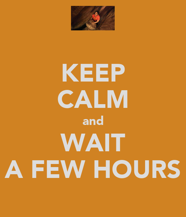 KEEP CALM and WAIT A FEW HOURS