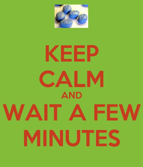 KEEP CALM AND WAIT A FEW MINUTES