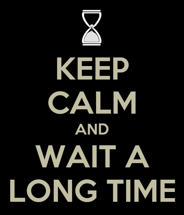 KEEP CALM AND WAIT A LONG TIME