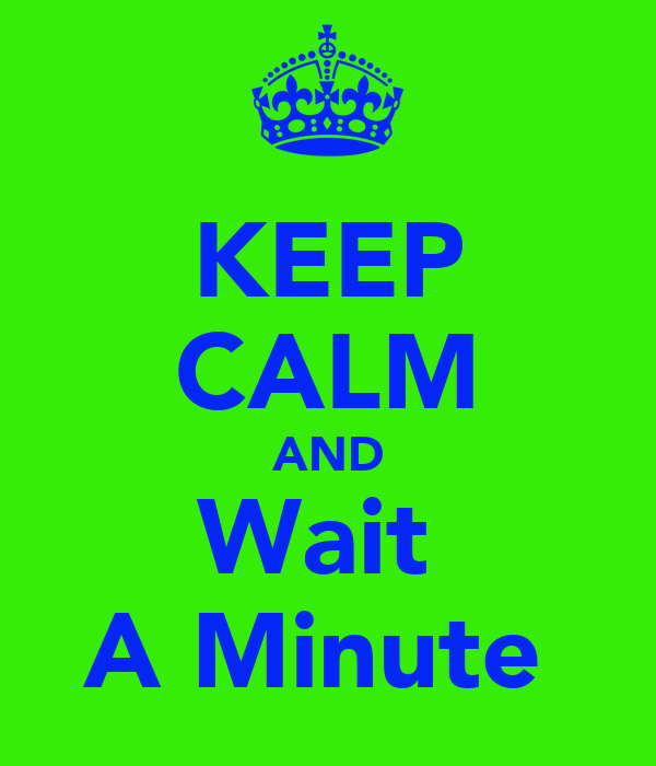KEEP CALM AND Wait  A Minute