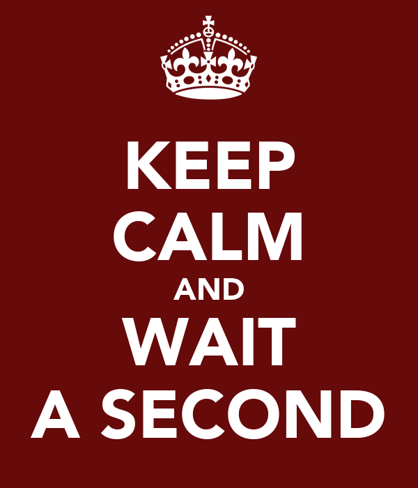 KEEP CALM AND WAIT A SECOND