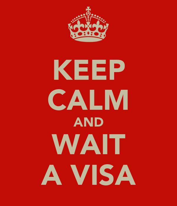 KEEP CALM AND WAIT A VISA