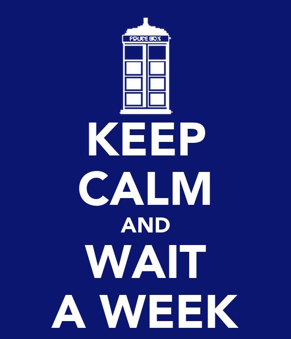 KEEP CALM AND WAIT A WEEK