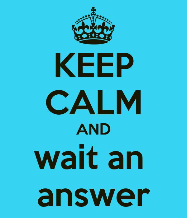 KEEP CALM AND wait an  answer