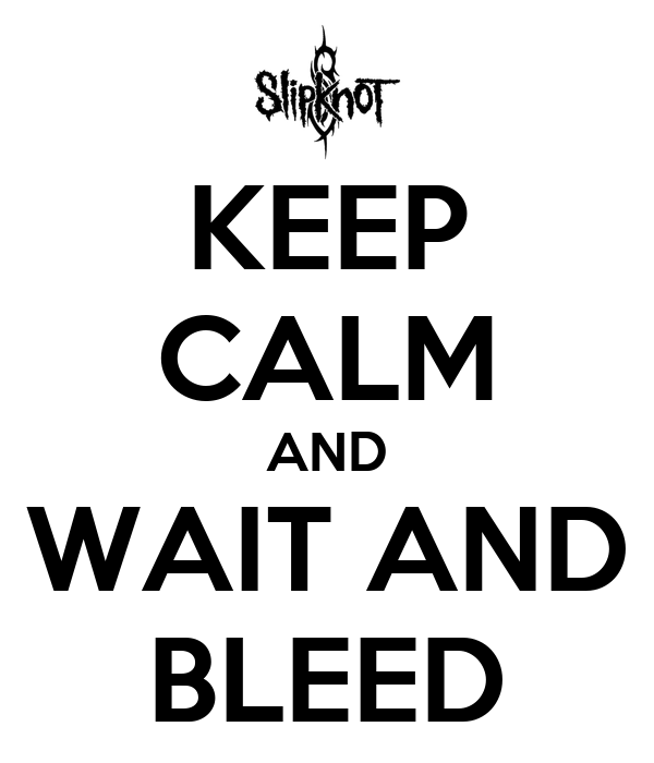 KEEP CALM AND WAIT AND BLEED