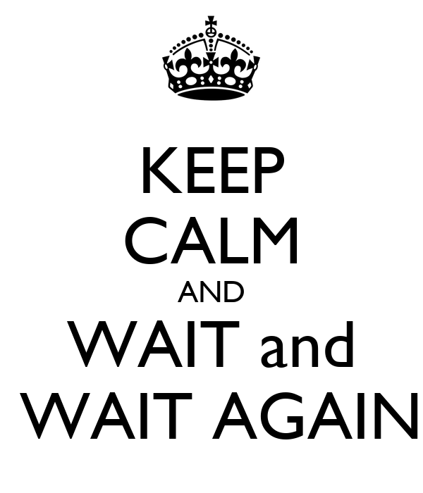 KEEP CALM AND WAIT and  WAIT AGAIN