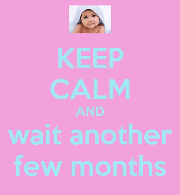 KEEP CALM AND wait another few months