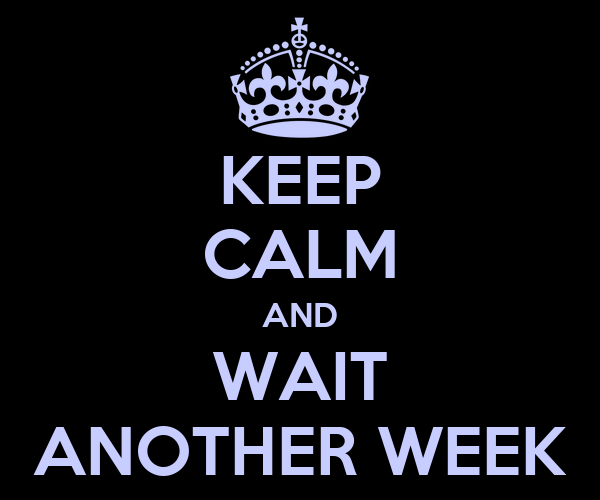 KEEP CALM AND WAIT ANOTHER WEEK