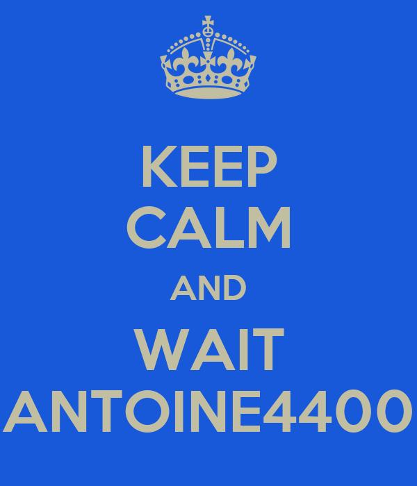 KEEP CALM AND WAIT ANTOINE4400