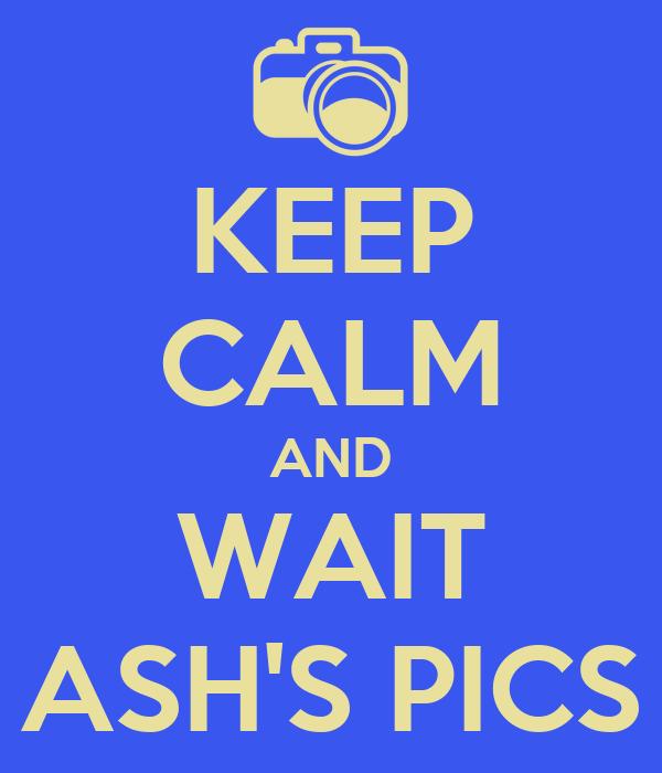 KEEP CALM AND WAIT ASH'S PICS